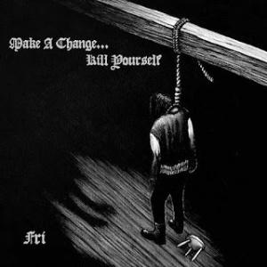 Make a Change... Kill Yourself - Fri